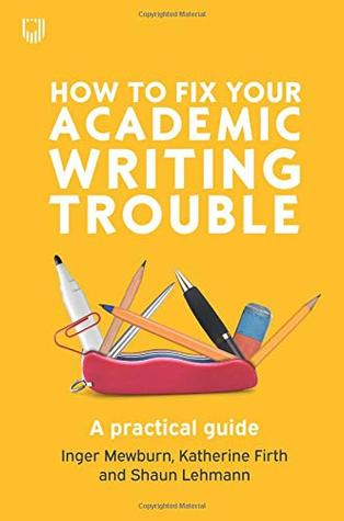How to Fix Your Writing Trouble by Inger Mewburn, Katherine Firth, and Shaun Lehmann